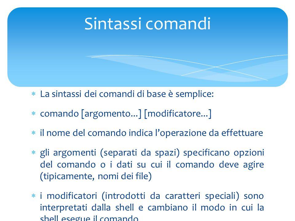  La sintassi dei comandi di base è semplice:  comando [argomento...] [modificatore...]  il nome del comando indica l'operazione da effettuare  gli argomenti (separati da spazi) specificano opzioni del comando o i dati su cui il comando deve agire (tipicamente, nomi dei file)  i modificatori (introdotti da caratteri speciali) sono interpretati dalla shell e cambiano il modo in cui la shell esegue il comando Sintassi comandi