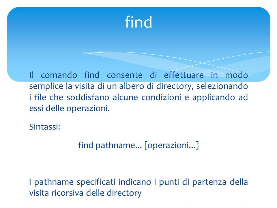 Il comando find consente di effettuare in modo semplice la visita di un albero di directory, selezionando i file che soddisfano alcune condizioni e applicando ad essi delle operazioni.