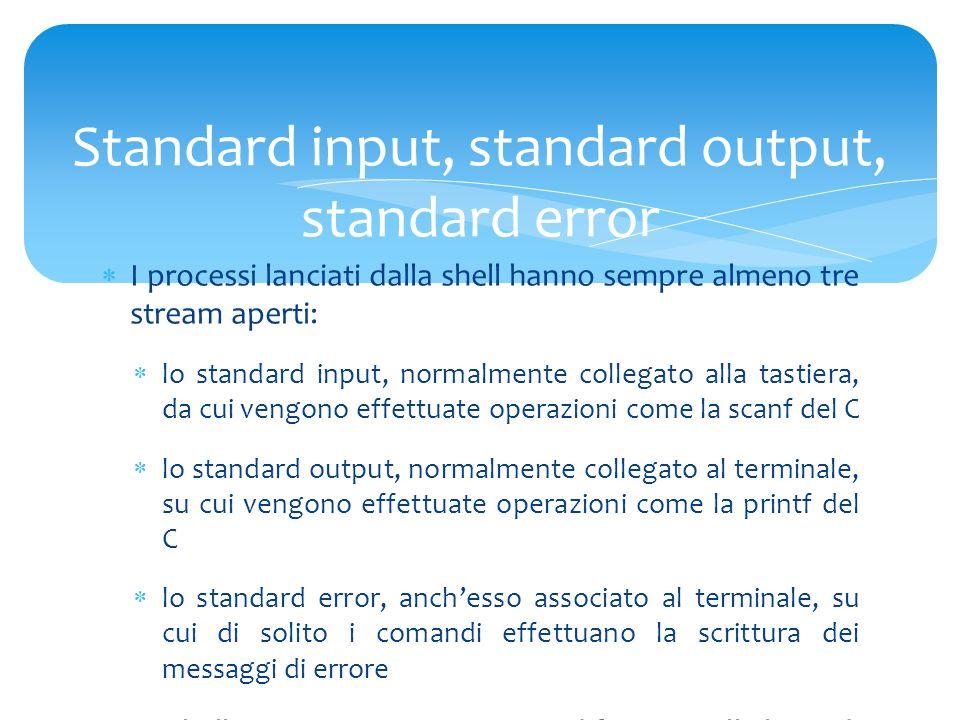  I processi lanciati dalla shell hanno sempre almeno tre stream aperti:  lo standard input, normalmente collegato alla tastiera, da cui vengono effettuate operazioni come la scanf del C  lo standard output, normalmente collegato al terminale, su cui vengono effettuate operazioni come la printf del C  lo standard error, anch'esso associato al terminale, su cui di solito i comandi effettuano la scrittura dei messaggi di errore  La shell consente, attraverso modificatori sulla linea di comando, di associare questi stream a qualcosa di diverso dalla tastiera e dal terminale.
