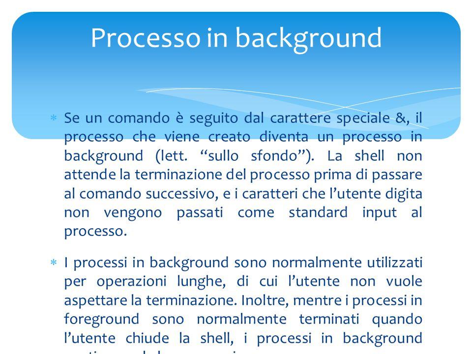  Se un comando è seguito dal carattere speciale &, il processo che viene creato diventa un processo in background (lett.
