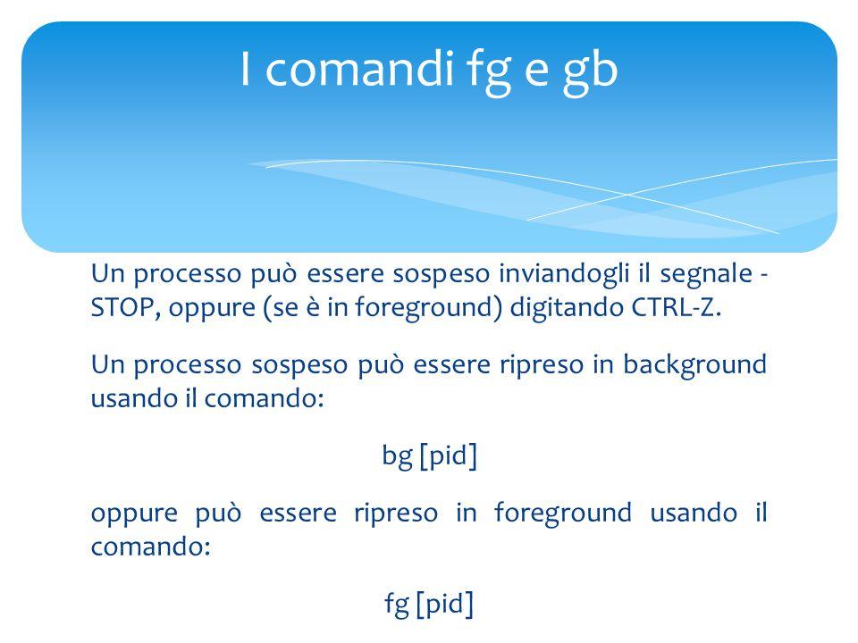 Un processo può essere sospeso inviandogli il segnale - STOP, oppure (se è in foreground) digitando CTRL-Z.