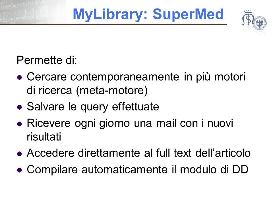 MyLibrary: SuperMed Permette di: Cercare contemporaneamente in più motori di ricerca (meta-motore) Salvare le query effettuate Ricevere ogni giorno una mail con i nuovi risultati Accedere direttamente al full text dell'articolo Compilare automaticamente il modulo di DD