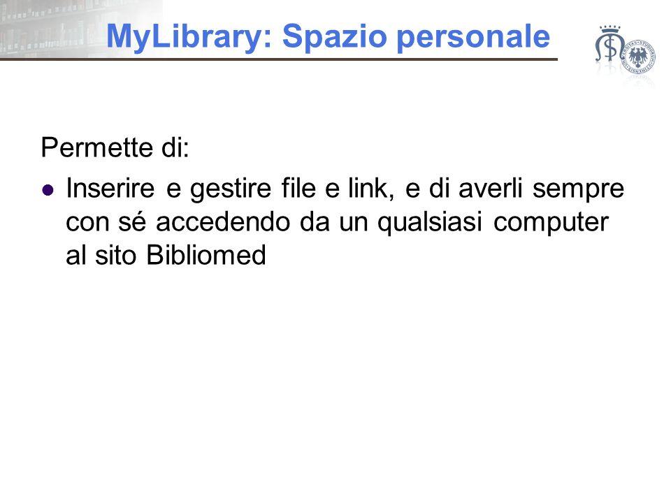 MyLibrary: Spazio personale Permette di: Inserire e gestire file e link, e di averli sempre con sé accedendo da un qualsiasi computer al sito Bibliomed