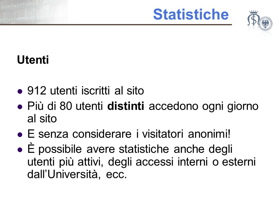Statistiche Utenti 912 utenti iscritti al sito Più di 80 utenti distinti accedono ogni giorno al sito E senza considerare i visitatori anonimi.