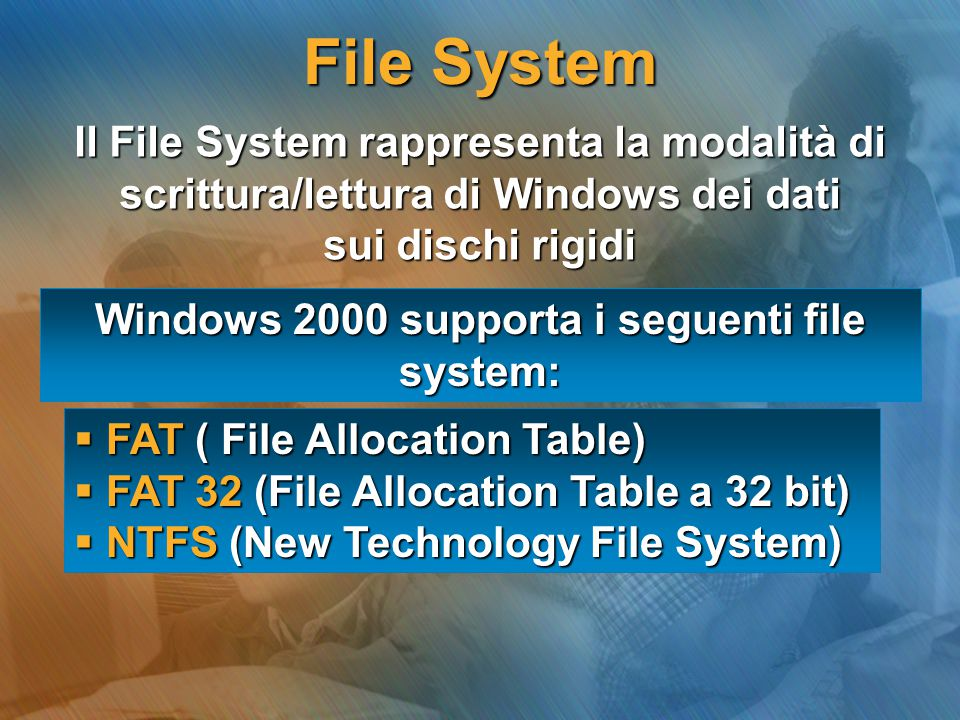 Windows 2000 supporta i seguenti file system:  FAT ( File Allocation Table)  FAT 32 (File Allocation Table a 32 bit)  NTFS (New Technology File Sys