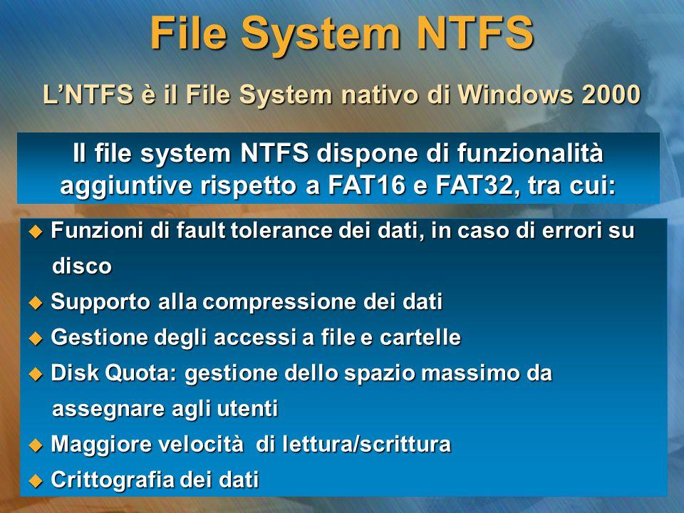 L'NTFS è il File System nativo di Windows 2000 Il file system NTFS dispone di funzionalità aggiuntive rispetto a FAT16 e FAT32, tra cui:  Funzioni di