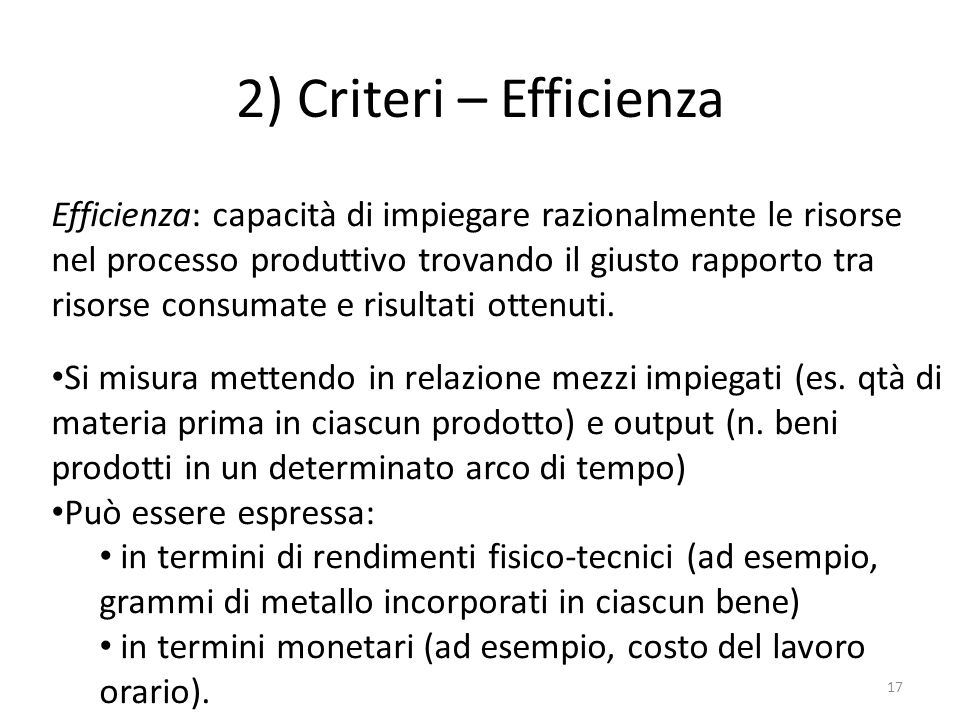 2) Criteri – Efficienza 17 Efficienza: capacità di impiegare razionalmente le risorse nel processo produttivo trovando il giusto rapporto tra risorse consumate e risultati ottenuti.