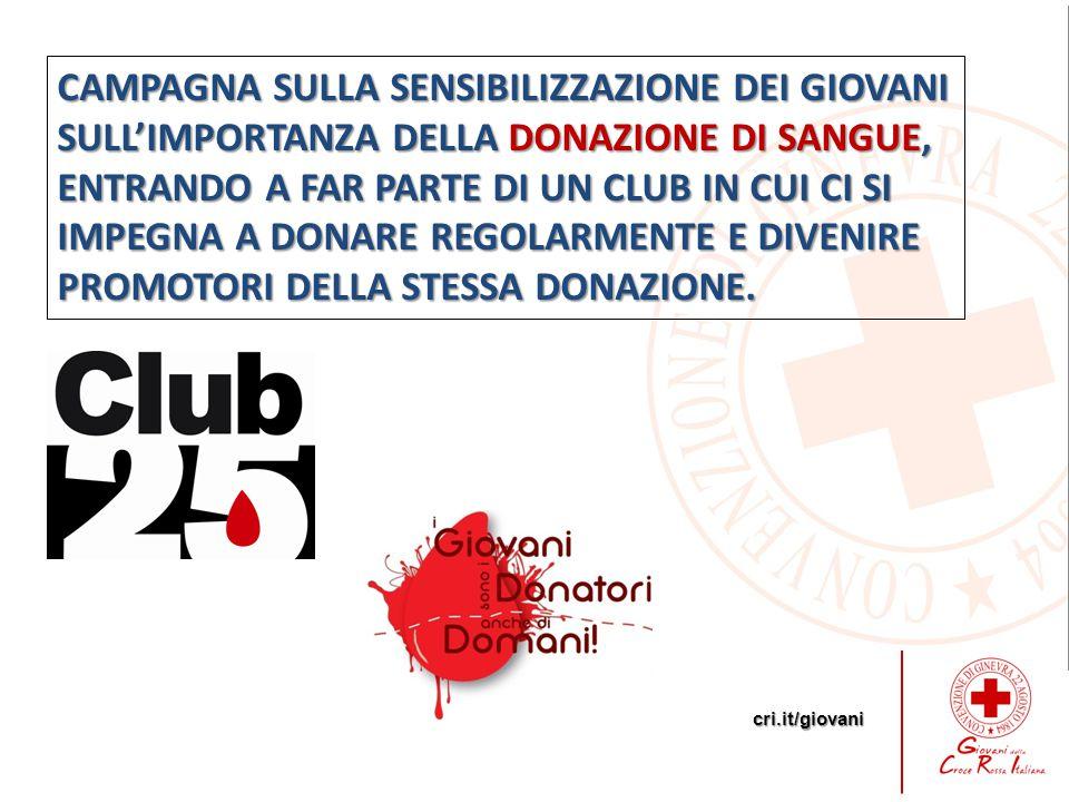 cri.it/giovani CAMPAGNA SULLA SENSIBILIZZAZIONE DEI GIOVANI SULL'IMPORTANZA DELLA DONAZIONE DI SANGUE, ENTRANDO A FAR PARTE DI UN CLUB IN CUI CI SI IMPEGNA A DONARE REGOLARMENTE E DIVENIRE PROMOTORI DELLA STESSA DONAZIONE.