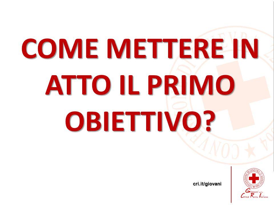 cri.it/giovani COME METTERE IN ATTO IL PRIMO OBIETTIVO?