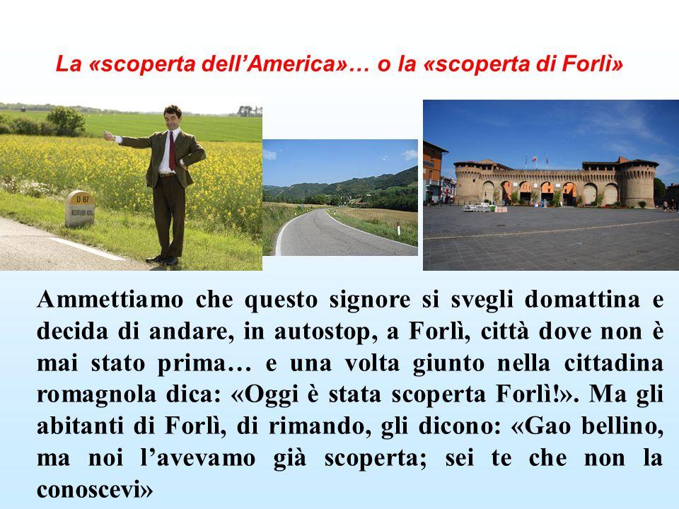 La «scoperta dell'America»… o la «scoperta di Forlì» Ammettiamo che questo signore si svegli domattina e decida di andare, in autostop, a Forlì, città