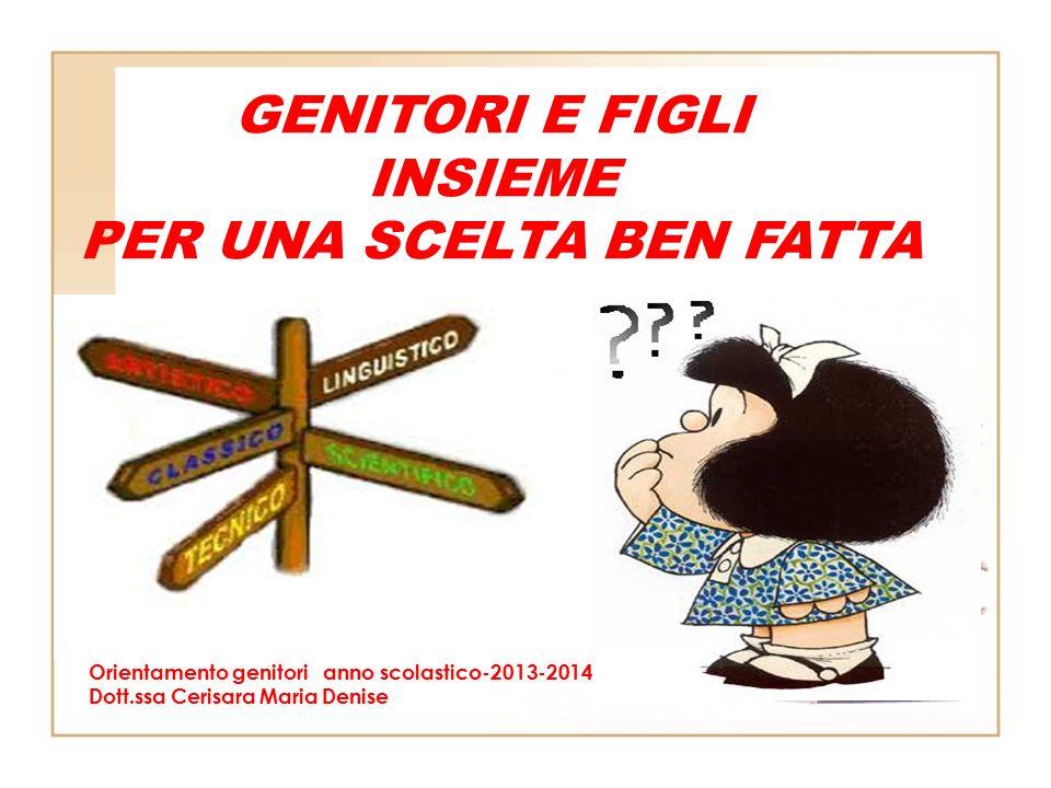 Orientamento genitori anno scolastico-2013-2014 Dott.ssa Cerisara Maria Denise GENITORI E FIGLI INSIEME PER UNA SCELTA BEN FATTA