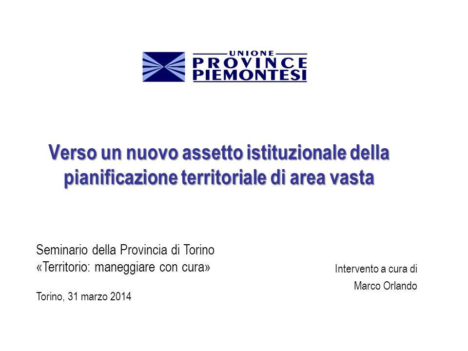 Verso un nuovo assetto istituzionale della pianificazione territoriale di area vasta Intervento a cura di Marco Orlando Seminario della Provincia di Torino «Territorio: maneggiare con cura» Torino, 31 marzo 2014