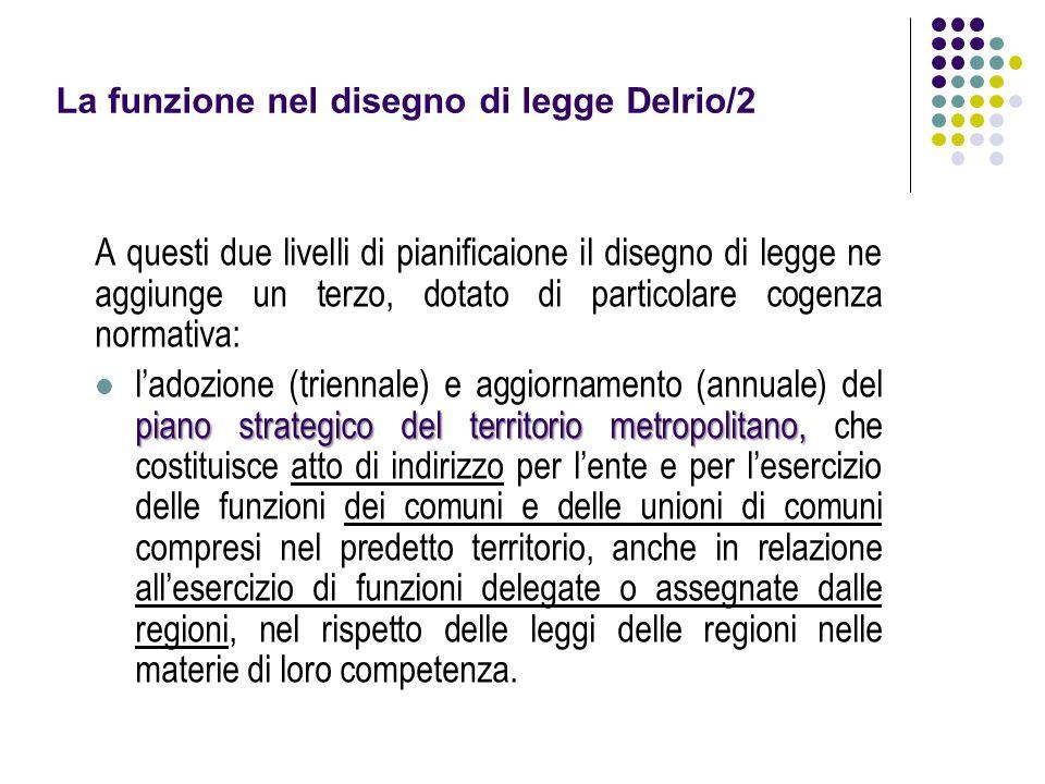 La funzione nel disegno di legge Delrio/2 A questi due livelli di pianificaione il disegno di legge ne aggiunge un terzo, dotato di particolare cogenz