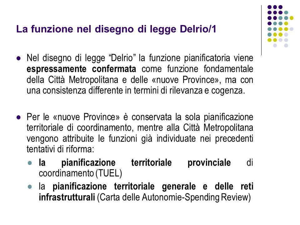 La funzione nel disegno di legge Delrio/1 Nel disegno di legge Delrio la funzione pianificatoria viene espressamente confermata come funzione fondamentale della Città Metropolitana e delle «nuove Province», ma con una consistenza differente in termini di rilevanza e cogenza.