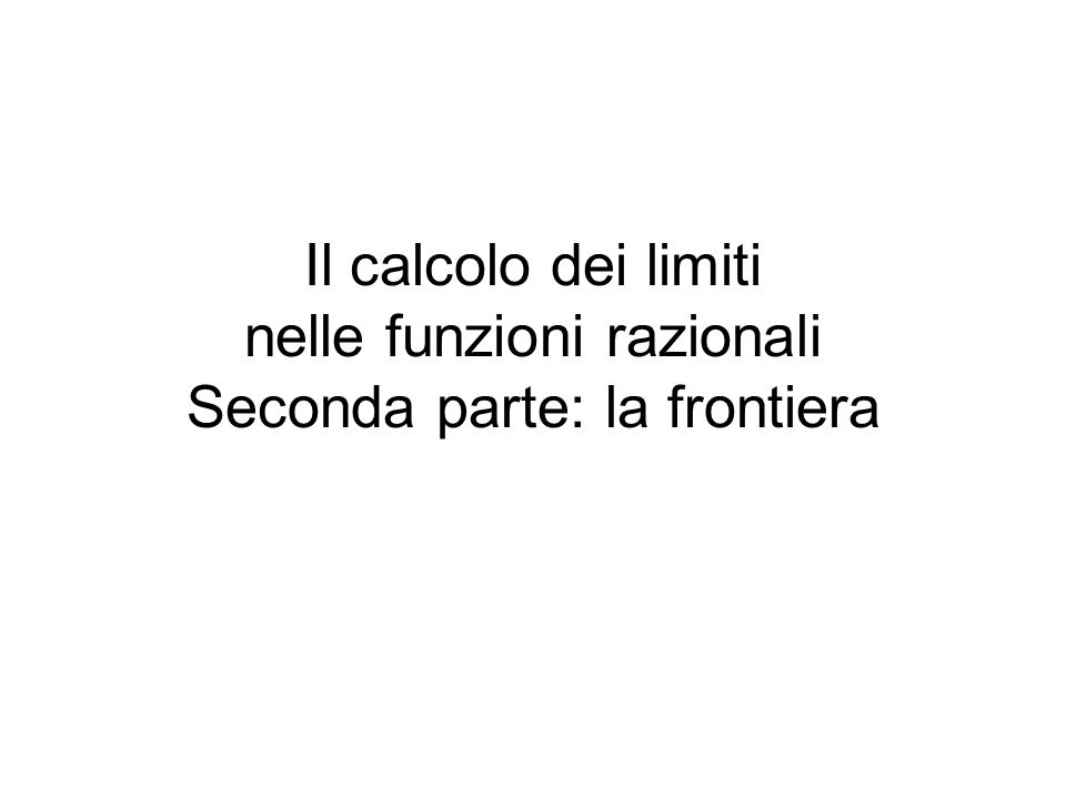 Il calcolo dei limiti nelle funzioni razionali Seconda parte: la frontiera