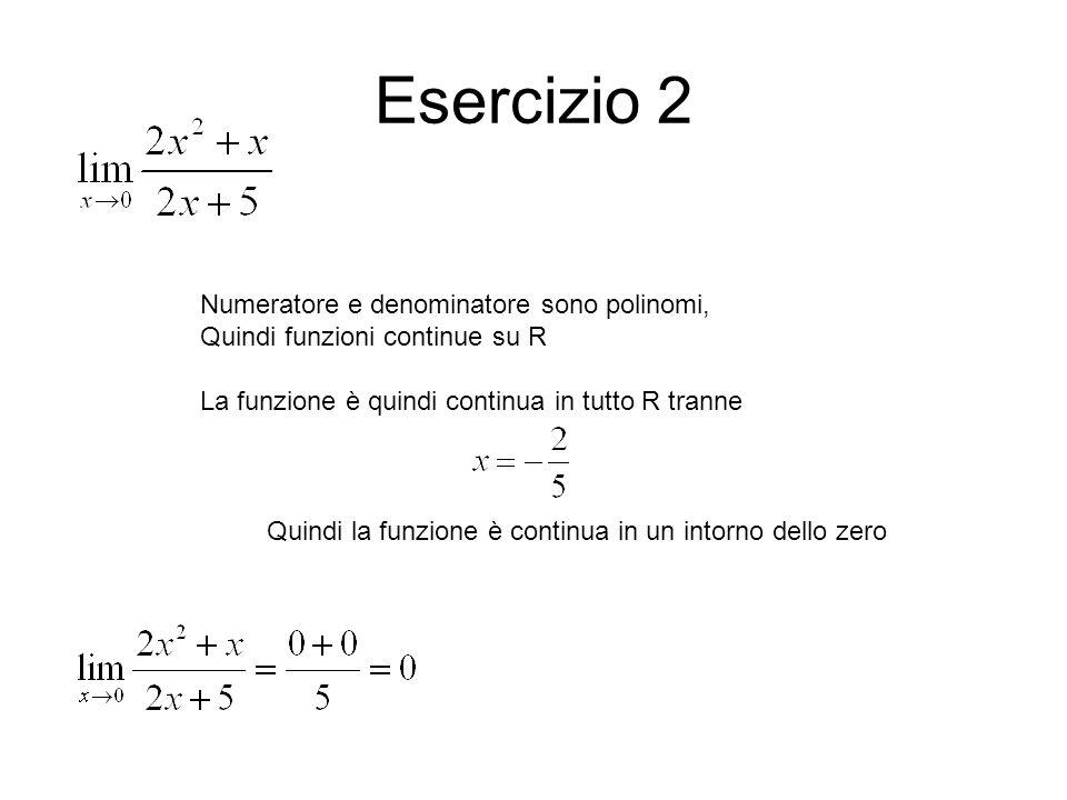 Esercizio 2 Numeratore e denominatore sono polinomi, Quindi funzioni continue su R La funzione è quindi continua in tutto R tranne Quindi la funzione è continua in un intorno dello zero
