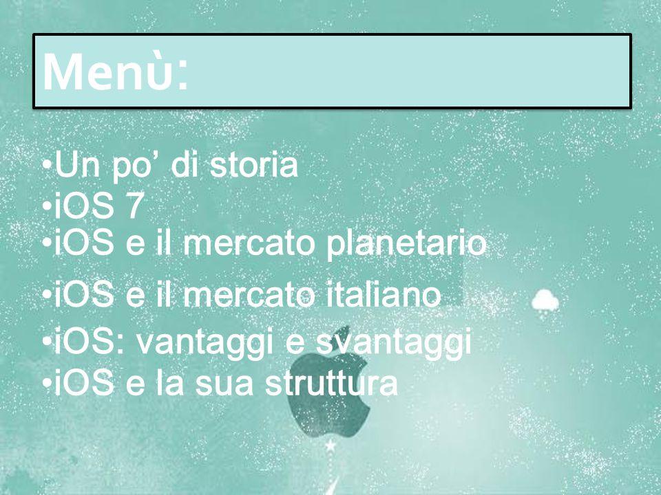 Un po' di storia iOS 7 iOS e il mercato planetario iOS: vantaggi e svantaggi Menù : iOS e il mercato italiano iOS e la sua struttura