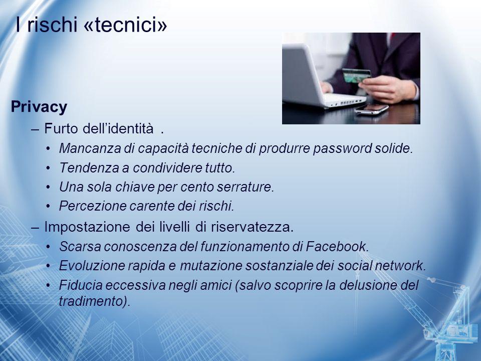 I rischi «tecnici» Privacy –Furto dell'identità. Mancanza di capacità tecniche di produrre password solide. Tendenza a condividere tutto. Una sola chi