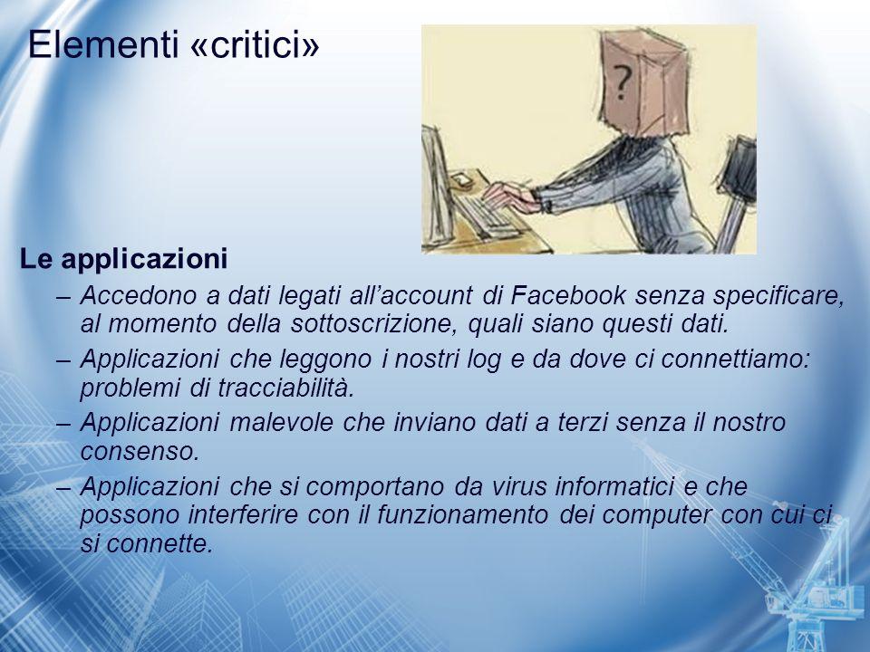 Elementi «critici» Le applicazioni –Accedono a dati legati all'account di Facebook senza specificare, al momento della sottoscrizione, quali siano que