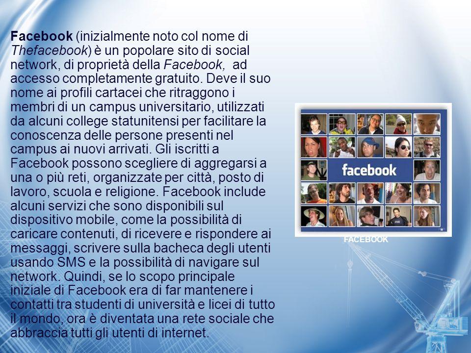 Facebook (inizialmente noto col nome di Thefacebook) è un popolare sito di social network, di proprietà della Facebook, ad accesso completamente gratu
