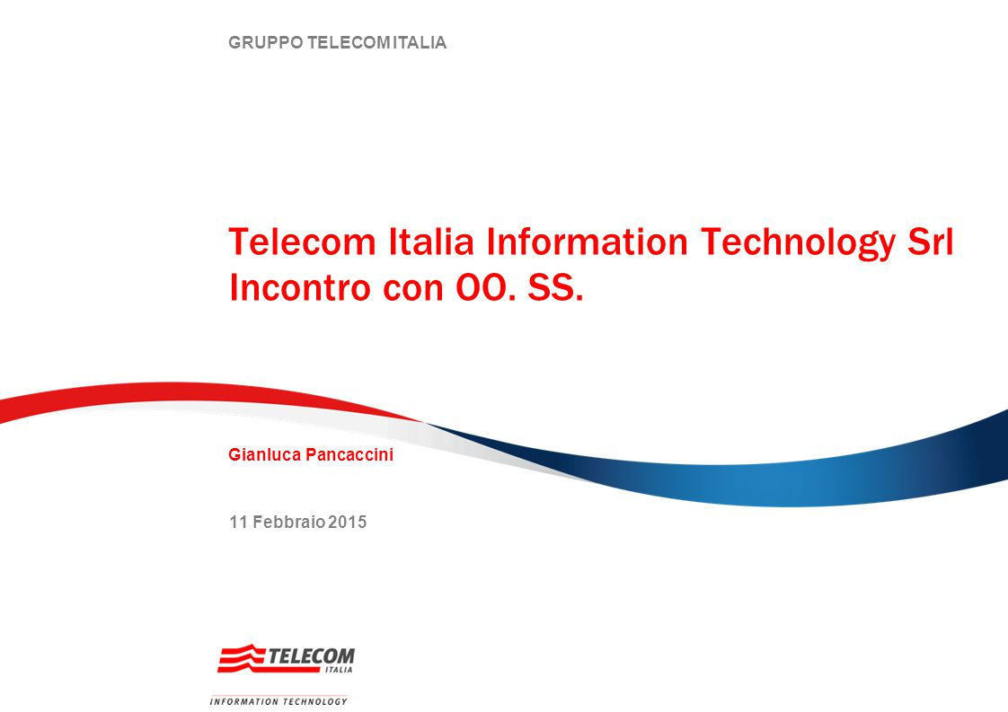 GRUPPO TELECOM ITALIA Telecom Italia Information Technology Srl Incontro con OO. SS. 11 Febbraio 2015 Gianluca Pancaccini