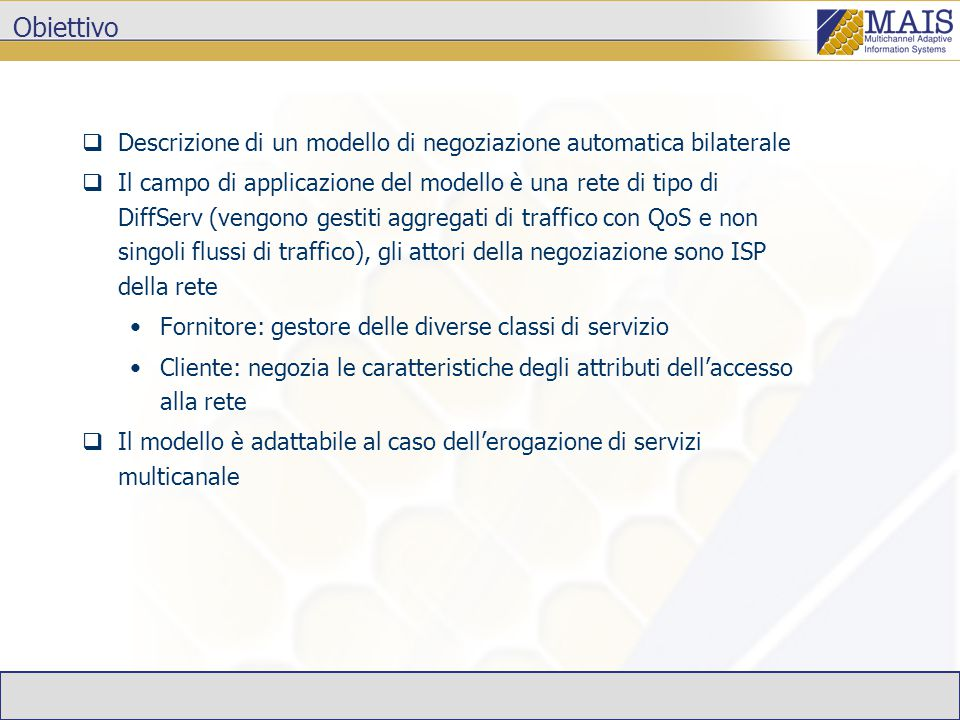 Obiettivo  Descrizione di un modello di negoziazione automatica bilaterale  Il campo di applicazione del modello è una rete di tipo di DiffServ (vengono gestiti aggregati di traffico con QoS e non singoli flussi di traffico), gli attori della negoziazione sono ISP della rete Fornitore: gestore delle diverse classi di servizio Cliente: negozia le caratteristiche degli attributi dell'accesso alla rete  Il modello è adattabile al caso dell'erogazione di servizi multicanale