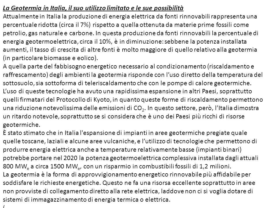 La Geotermia in Italia, il suo utilizzo limitato e le sue possibilità Attualmente in Italia la produzione di energia elettrica da fonti rinnovabili rappresenta una percentuale ridotta (circa il 7%) rispetto a quella ottenuta da materie prime fossili come petrolio, gas naturale e carbone.