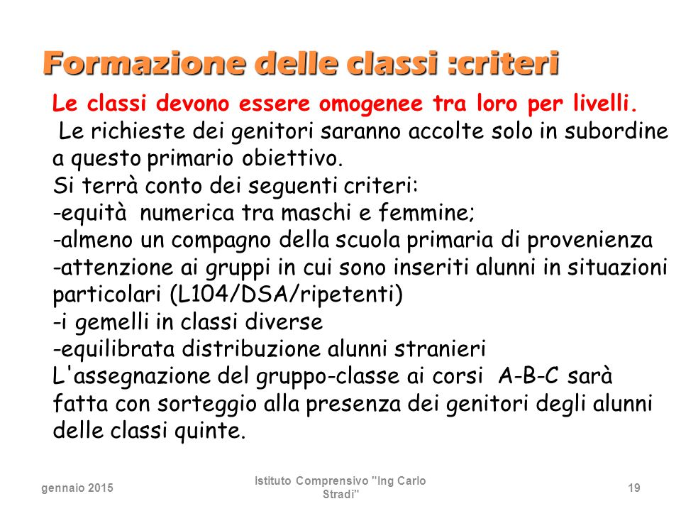 Formazione delle classi :criteri gennaio 2015 Istituto Comprensivo Ing Carlo Stradi 19 Le classi devono essere omogenee tra loro per livelli.