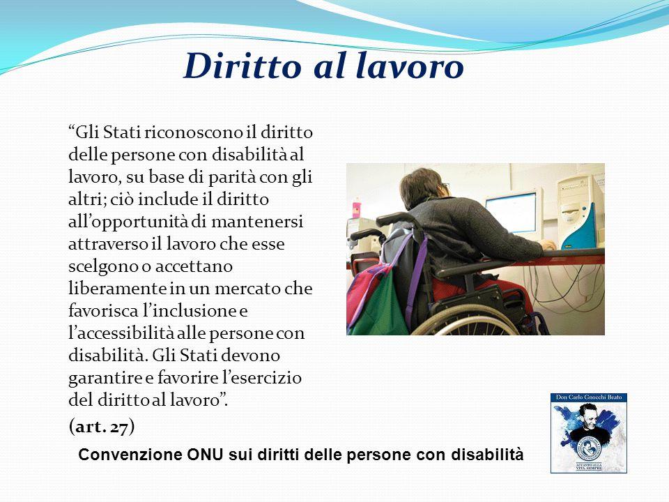 Diritto al lavoro Gli Stati riconoscono il diritto delle persone con disabilità al lavoro, su base di parità con gli altri; ciò include il diritto all'opportunità di mantenersi attraverso il lavoro che esse scelgono o accettano liberamente in un mercato che favorisca l'inclusione e l'accessibilità alle persone con disabilità.