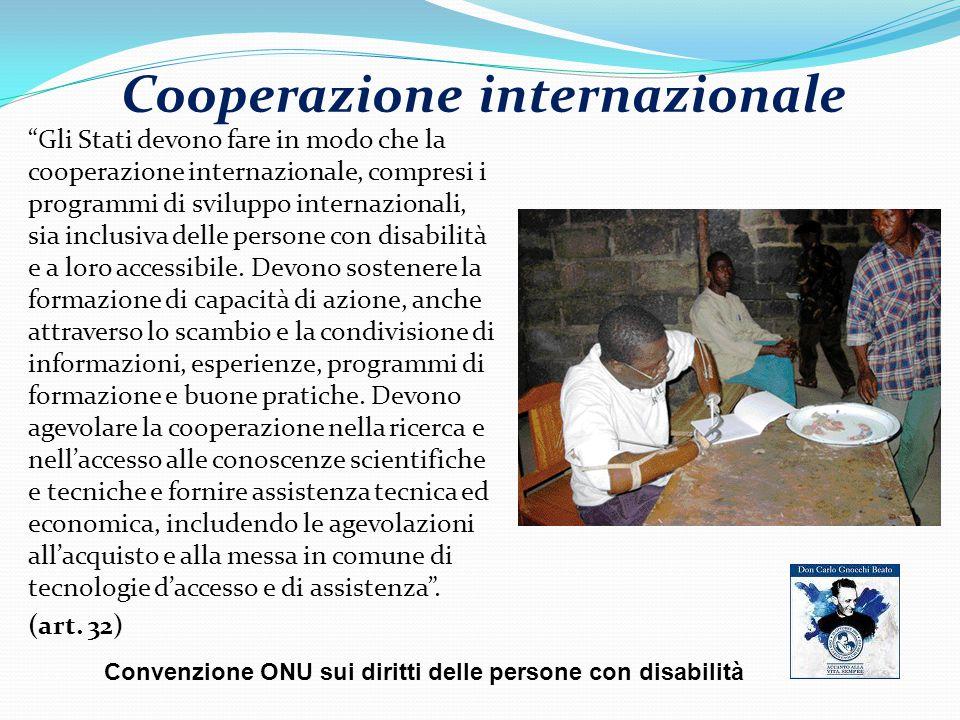 Cooperazione internazionale Gli Stati devono fare in modo che la cooperazione internazionale, compresi i programmi di sviluppo internazionali, sia inclusiva delle persone con disabilità e a loro accessibile.