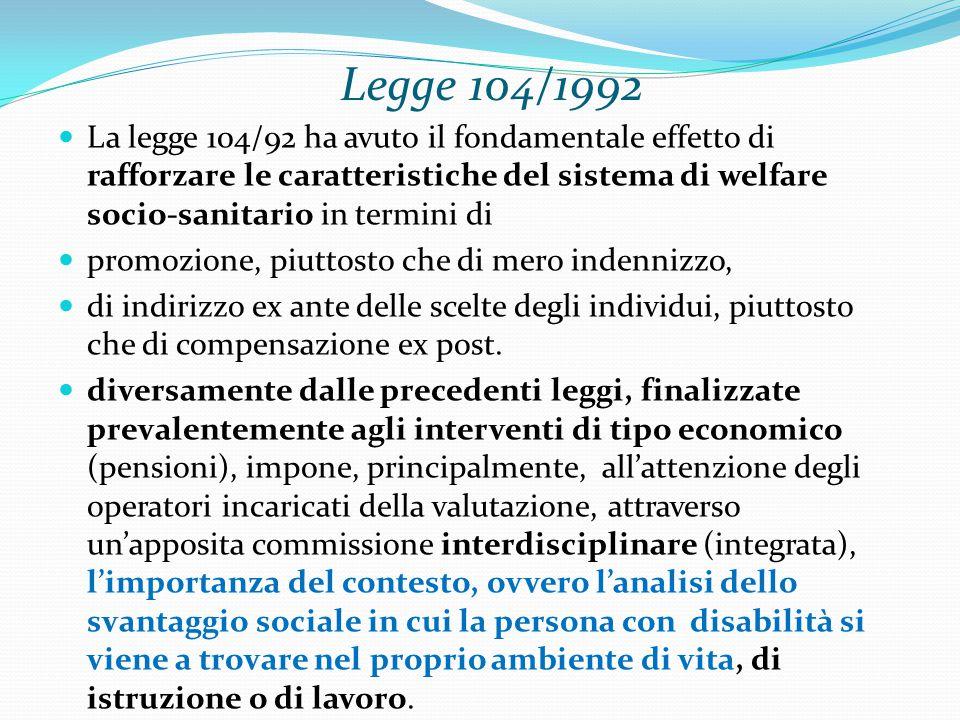 Legge 104/1992 La legge 104/92 ha avuto il fondamentale effetto di rafforzare le caratteristiche del sistema di welfare socio-sanitario in termini di promozione, piuttosto che di mero indennizzo, di indirizzo ex ante delle scelte degli individui, piuttosto che di compensazione ex post.