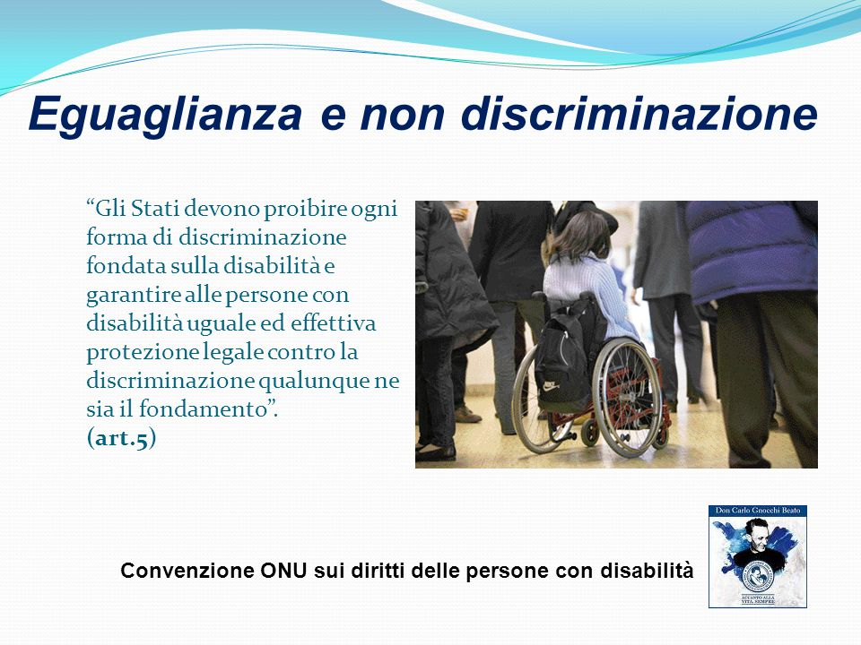 Gli Stati devono proibire ogni forma di discriminazione fondata sulla disabilità e garantire alle persone con disabilità uguale ed effettiva protezione legale contro la discriminazione qualunque ne sia il fondamento .