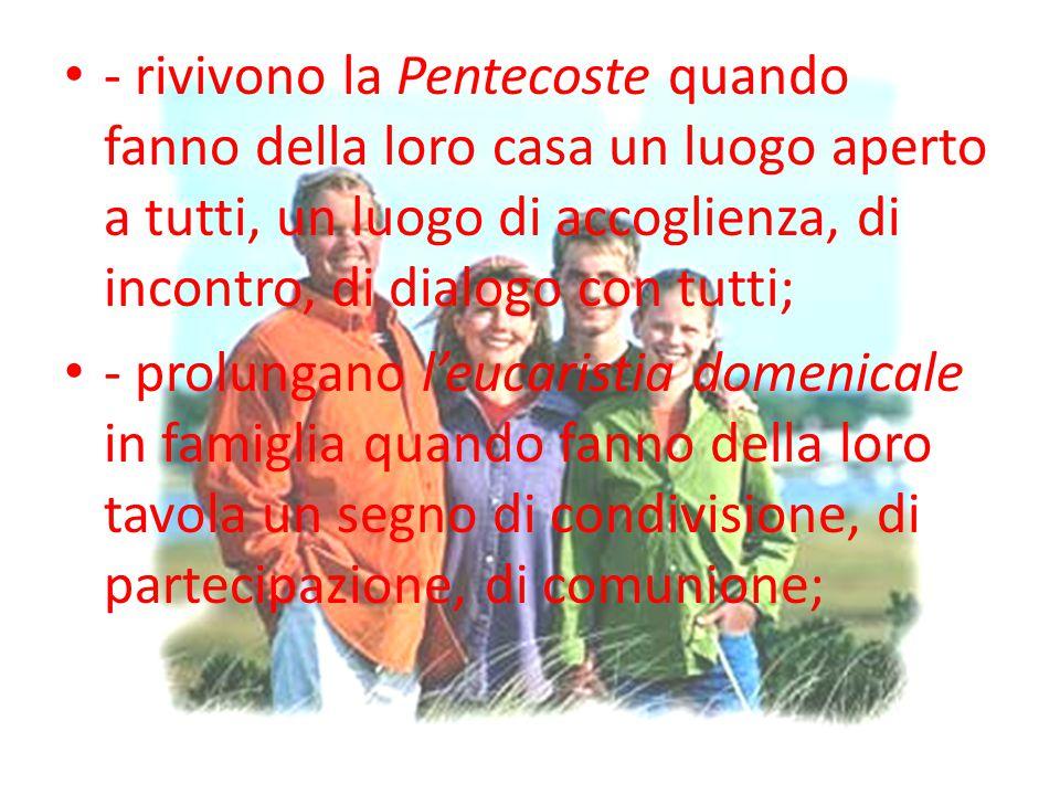 - rivivono la Pentecoste quando fanno della loro casa un luogo aperto a tutti, un luogo di accoglienza, di incontro, di dialogo con tutti; - prolungan