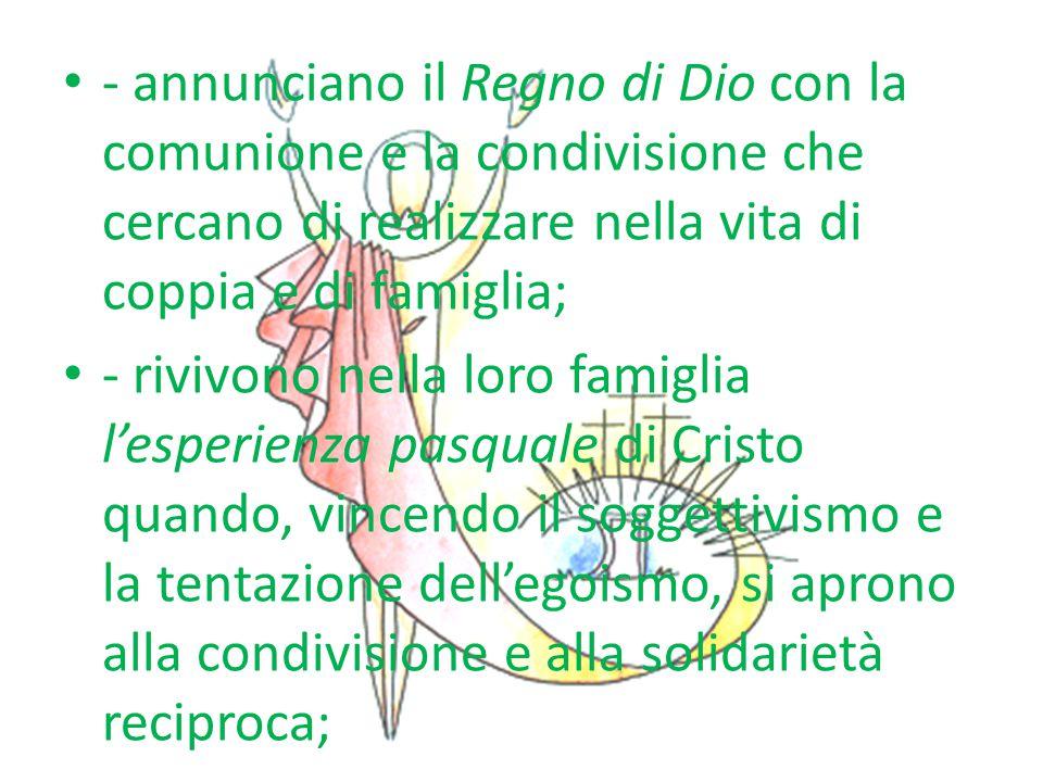 - annunciano il Regno di Dio con la comunione e la condivisione che cercano di realizzare nella vita di coppia e di famiglia; - rivivono nella loro fa
