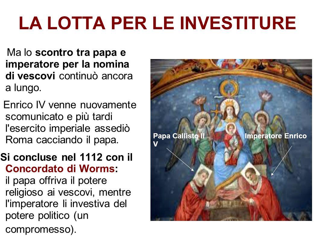 LA LOTTA PER LE INVESTITURE Ma lo scontro tra papa e imperatore per la nomina di vescovi continuò ancora a lungo. Enrico IV venne nuovamente scomunica