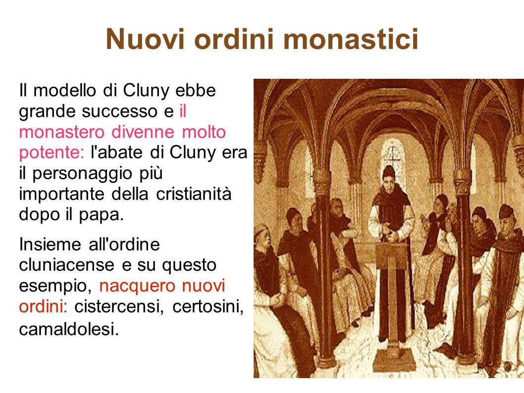 Nuovi ordini monastici Il modello di Cluny ebbe grande successo e il monastero divenne molto potente: l'abate di Cluny era il personaggio più importan