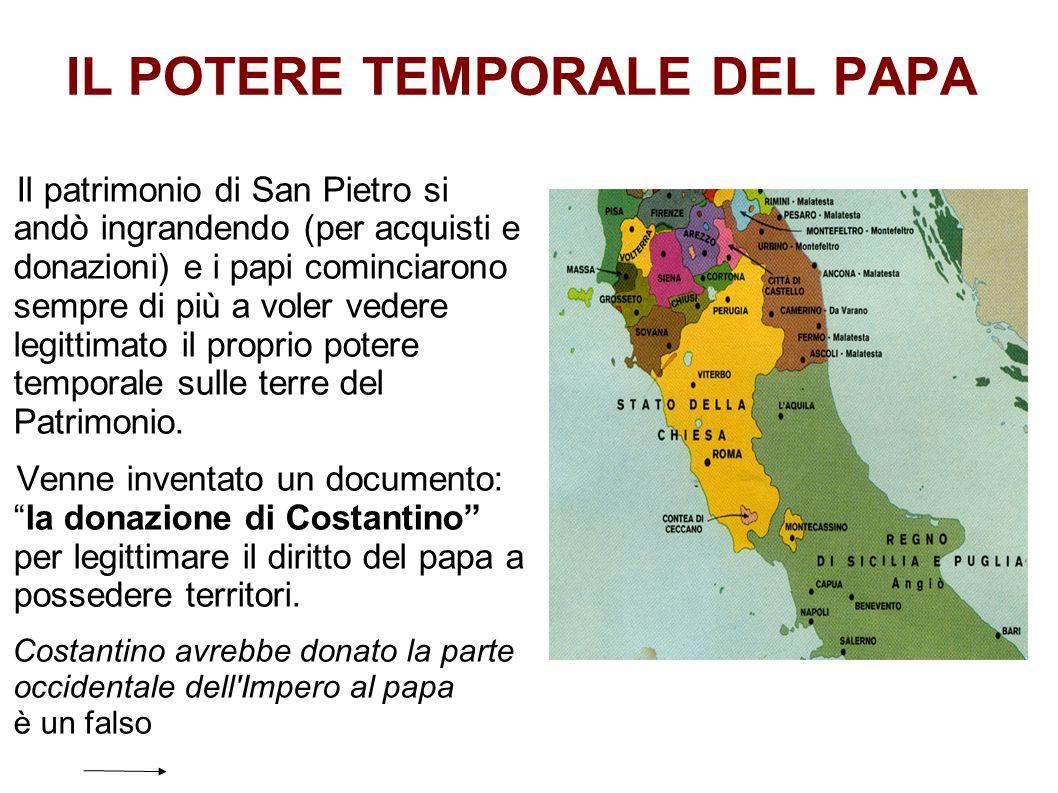 IL POTERE TEMPORALE DEL PAPA Il patrimonio di San Pietro si andò ingrandendo (per acquisti e donazioni) e i papi cominciarono sempre di più a voler ve