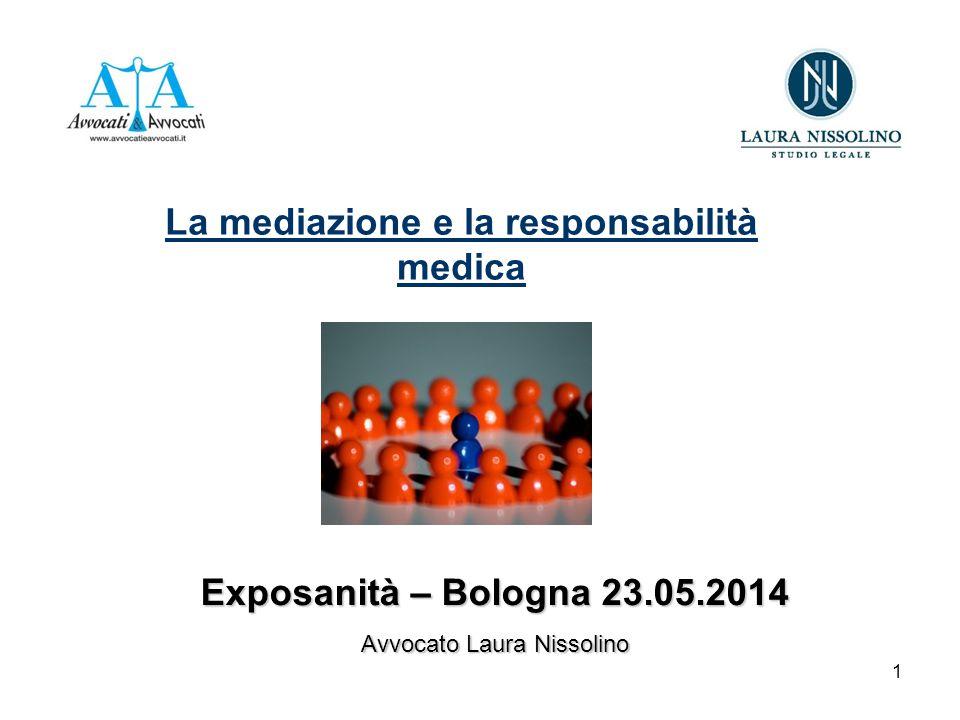 1 La mediazione e la responsabilità medica Exposanità – Bologna 23.05.2014 Avvocato Laura Nissolino