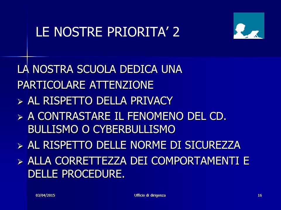 03/04/2015Ufficio di dirigenza16 LE NOSTRE PRIORITA' 2 LA NOSTRA SCUOLA DEDICA UNA PARTICOLARE ATTENZIONE  AL RISPETTO DELLA PRIVACY  A CONTRASTARE