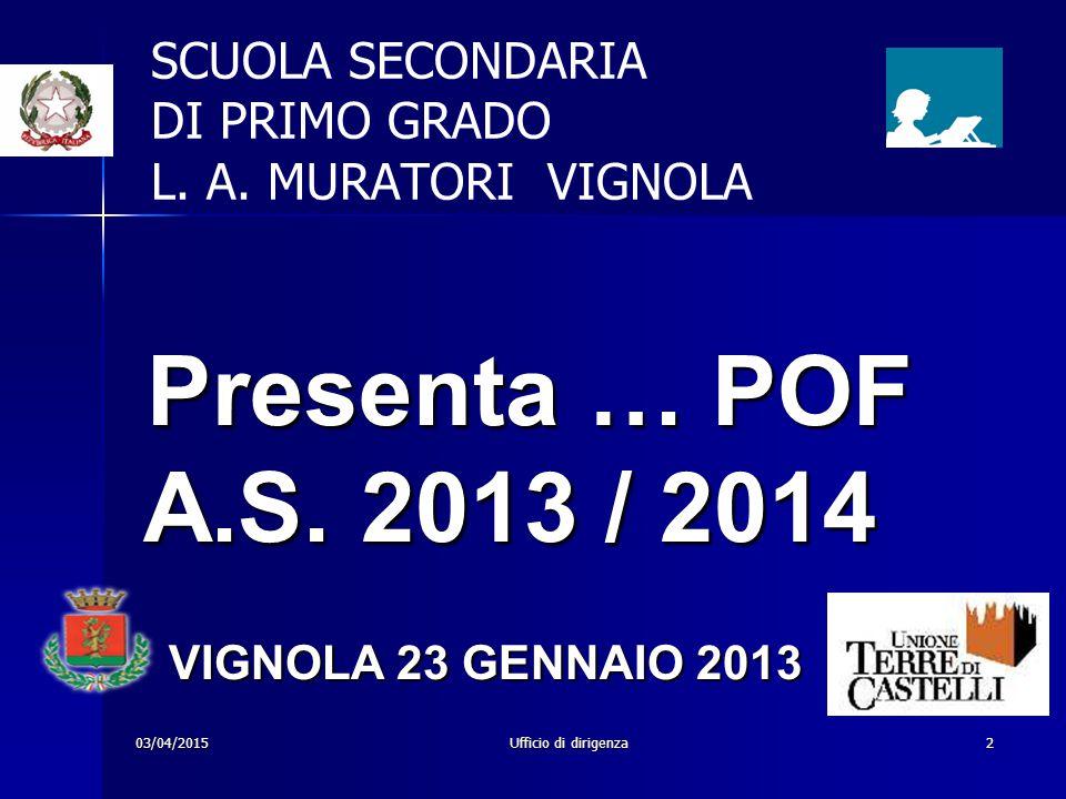 03/04/2015Ufficio di dirigenza2 SCUOLA SECONDARIA DI PRIMO GRADO L. A. MURATORI VIGNOLA Presenta … POF A.S. 2013 / 2014 Presenta … POF A.S. 2013 / 201