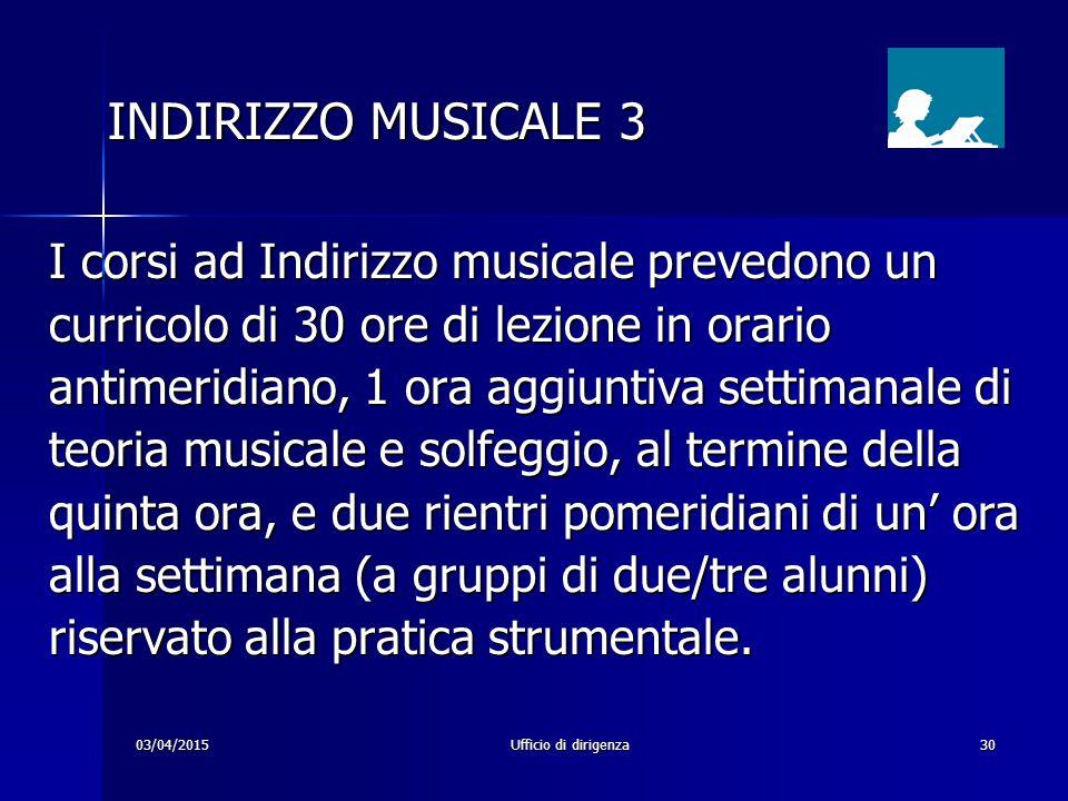 03/04/2015Ufficio di dirigenza30 INDIRIZZO MUSICALE 3 I corsi ad Indirizzo musicale prevedono un curricolo di 30 ore di lezione in orario antimeridian
