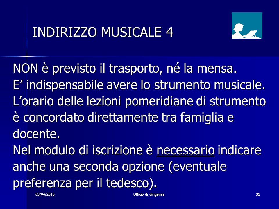 03/04/2015Ufficio di dirigenza31 INDIRIZZO MUSICALE 4 INDIRIZZO MUSICALE 4 NON è previsto il trasporto, né la mensa. E' indispensabile avere lo strume