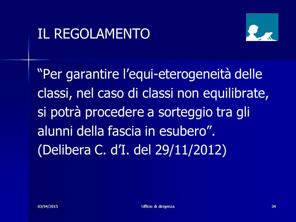 """03/04/2015Ufficio di dirigenza34 IL REGOLAMENTO """"Per garantire l'equi-eterogeneità delle classi, nel caso di classi non equilibrate, si potrà proceder"""