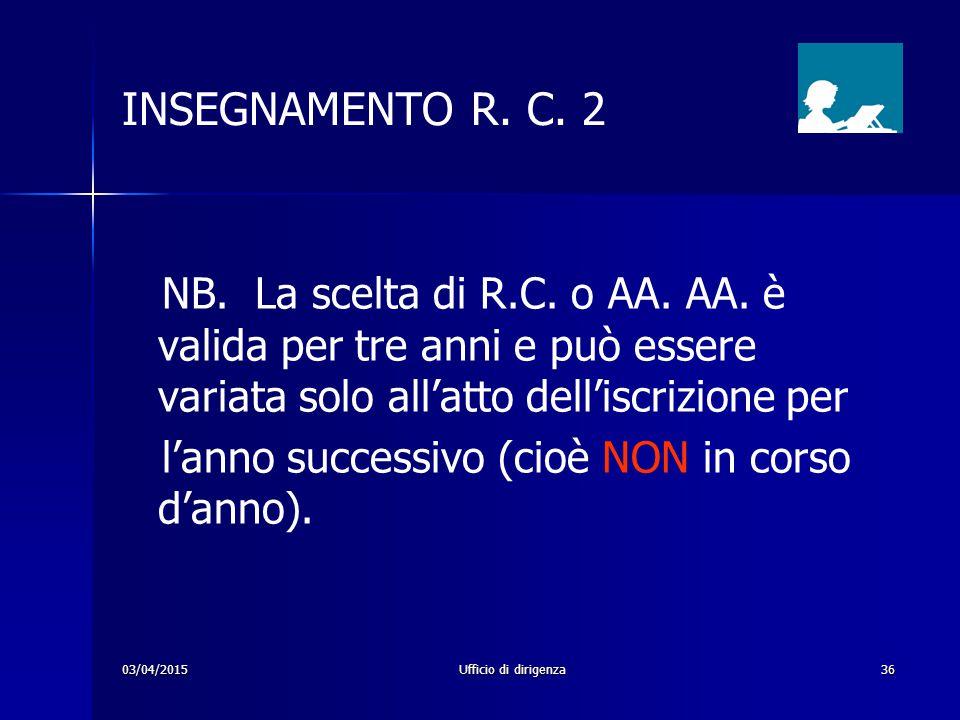03/04/2015Ufficio di dirigenza36 INSEGNAMENTO R. C. 2 NB. La scelta di R.C. o AA. AA. è valida per tre anni e può essere variata solo all'atto dell'is