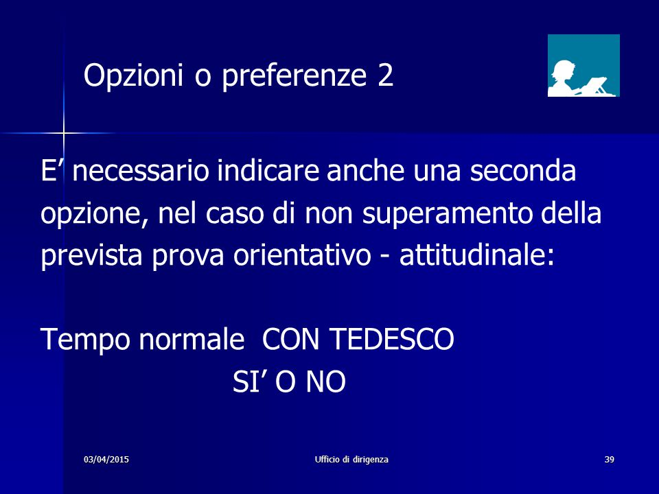 03/04/2015Ufficio di dirigenza39 Opzioni o preferenze 2 E' necessario indicare anche una seconda opzione, nel caso di non superamento della prevista p