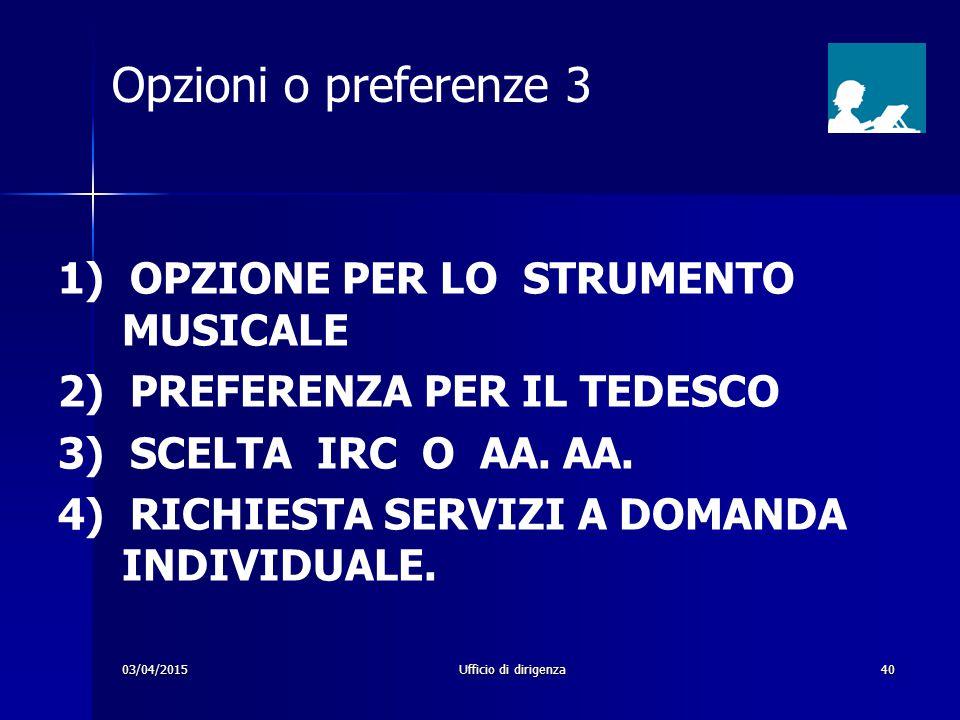 03/04/2015Ufficio di dirigenza40 Opzioni o preferenze 3 1) OPZIONE PER LO STRUMENTO MUSICALE 2) PREFERENZA PER IL TEDESCO 3) SCELTA IRC O AA. AA. 4) R