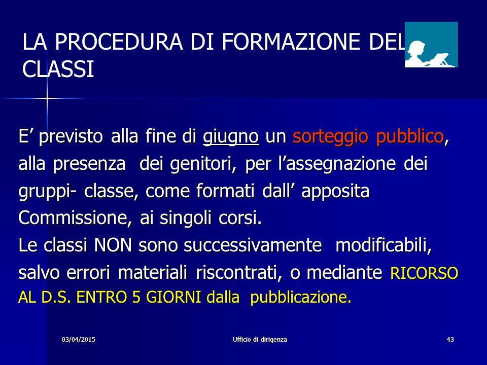 03/04/2015Ufficio di dirigenza43 LA PROCEDURA DI FORMAZIONE DELLE CLASSI E' previsto alla fine di giugno un sorteggio pubblico, alla presenza dei geni