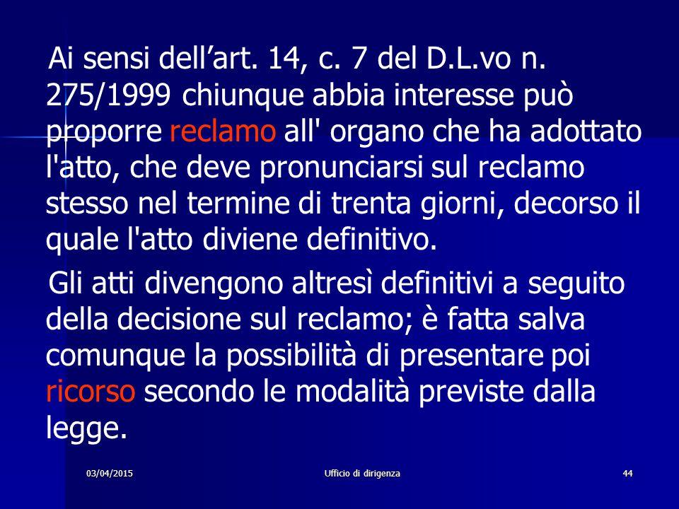03/04/2015Ufficio di dirigenza44 Ai sensi dell'art. 14, c. 7 del D.L.vo n. 275/1999 chiunque abbia interesse può proporre reclamo all' organo che ha a