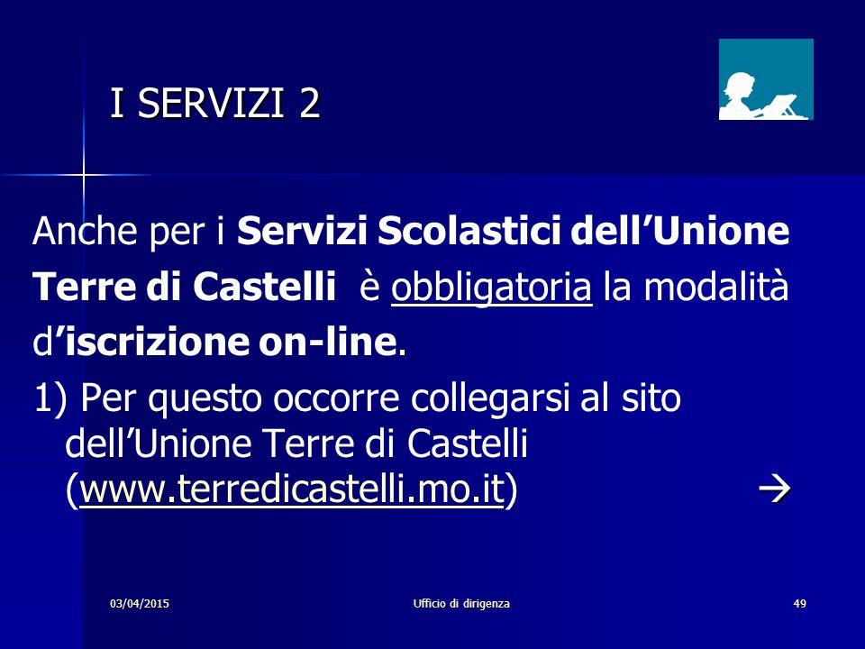 03/04/2015Ufficio di dirigenza49 I SERVIZI 2 Anche per i Servizi Scolastici dell'Unione Terre di Castelli è obbligatoria la modalità d'iscrizione on-l