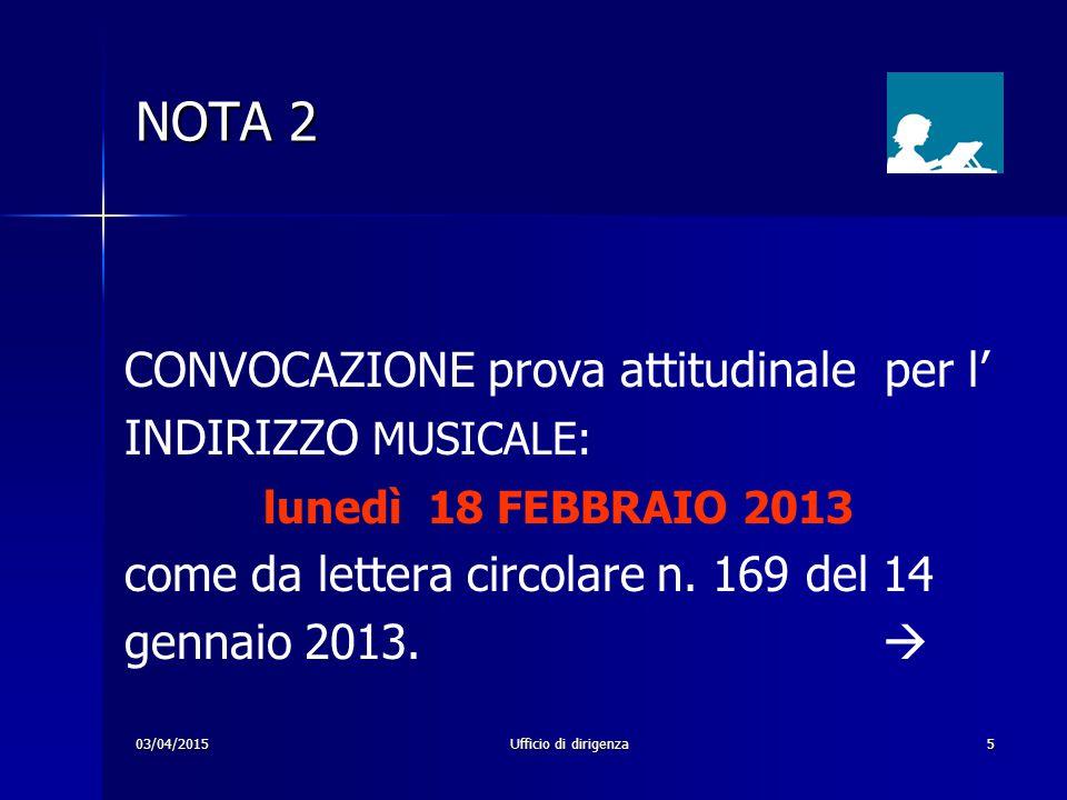 03/04/2015Ufficio di dirigenza5 NOTA 2 CONVOCAZIONE prova attitudinale per l' INDIRIZZO MUSICALE: lunedì 18 FEBBRAIO 2013 come da lettera circolare n.